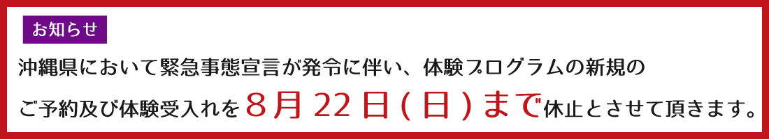 沖縄県において緊急事態宣言が発令に伴い、体験プログラムの新規のご予約及び体験受入れを8月22日(日)まで休止とさせて頂きます。